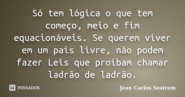 Só tem lógica o que tem começo, meio e fim equacionáveis. Se querem viver em um país livre, não podem fazer Leis que proíbam chamar ladrão de ladrão.... Frase de Jean Carlos Sestrem.