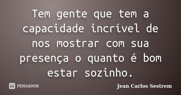 Tem gente que tem a capacidade incrível de nos mostrar com sua presença o quanto é bom estar sozinho.... Frase de Jean Carlos Sestrem.