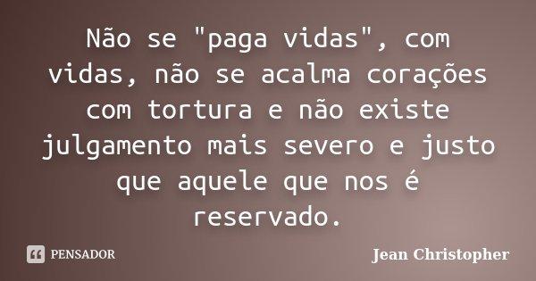 """Não se """"paga vidas"""", com vidas, não se acalma corações com tortura e não existe julgamento mais severo e justo que aquele que nos é reservado.... Frase de Jean Christopher."""