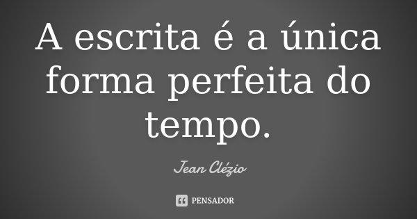 A escrita é a única forma perfeita do tempo.... Frase de Jean Clézio.