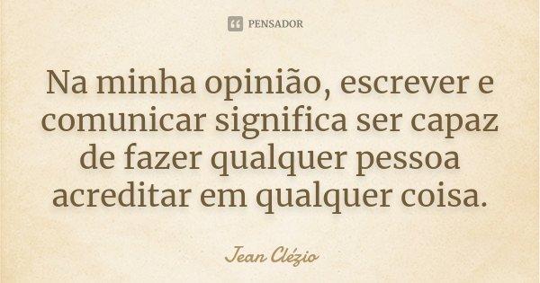 Na minha opinião, escrever e comunicar significa ser capaz de fazer qualquer pessoa acreditar em qualquer coisa.... Frase de Jean Clézio.