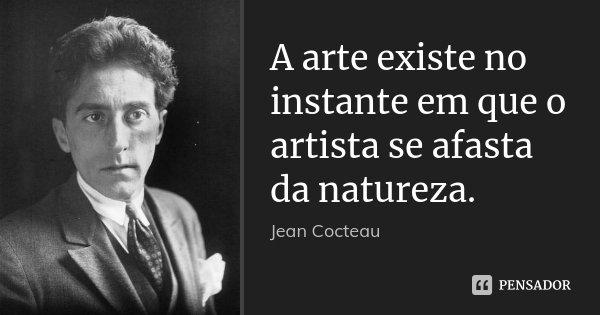 A arte existe no instante em que o artista se afasta da natureza.... Frase de Jean Cocteau.