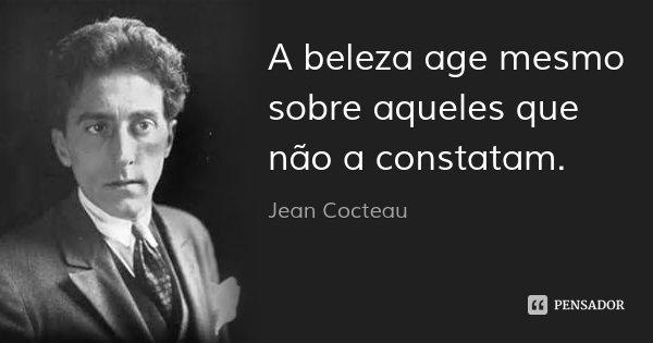 A beleza age mesmo sobre aqueles que não a constatam.... Frase de Jean Cocteau.