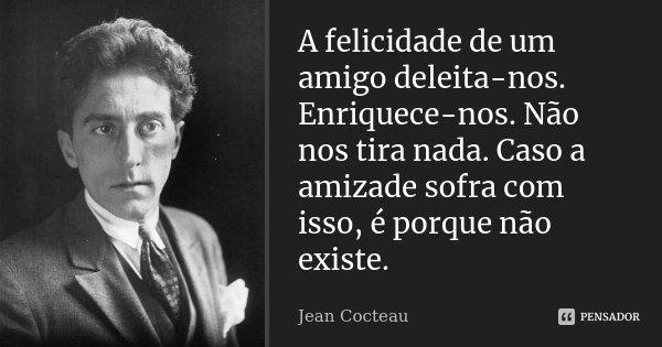 A felicidade de um amigo deleita-nos. Enriquece-nos. Não nos tira nada. Caso a amizade sofra com isso, é porque não existe.... Frase de Jean Cocteau.