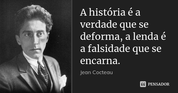 A história é a verdade que se deforma, a lenda é a falsidade que se encarna.... Frase de Jean Cocteau.