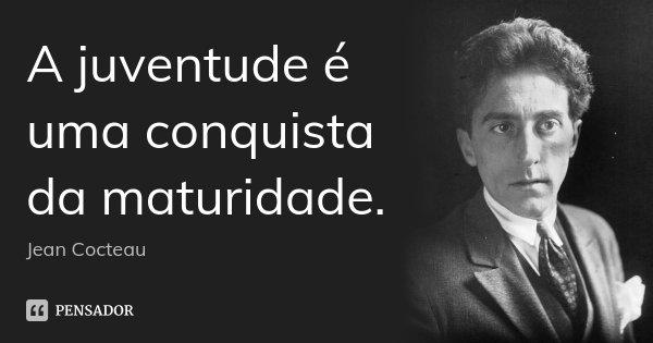A juventude é uma conquista da maturidade.... Frase de Jean Cocteau.