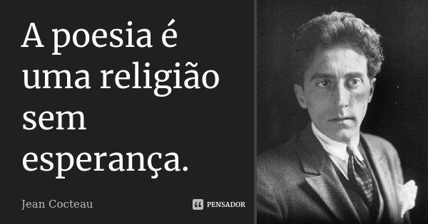 A poesia é uma religião sem esperança.... Frase de Jean Cocteau.