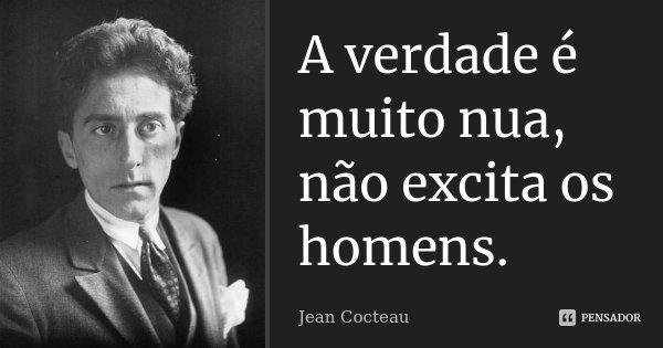 A verdade é muito nua, não excita os homens.... Frase de Jean Cocteau.