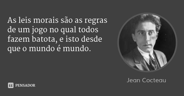 As leis morais são as regras de um jogo no qual todos fazem batota, e isto desde que o mundo é mundo.... Frase de Jean Cocteau.