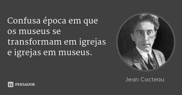 Confusa época em que os museus se transformam em igrejas e igrejas em museus.... Frase de Jean Cocteau.