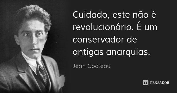 Cuidado, este não é revolucionário. É um conservador de antigas anarquias.... Frase de Jean Cocteau.