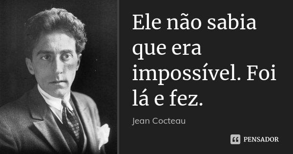 Ele não sabia que era impossível. Foi lá e fez.... Frase de Jean Cocteau.
