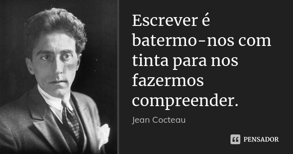 Escrever é batermo-nos com tinta para nos fazermos compreender.... Frase de Jean Cocteau.