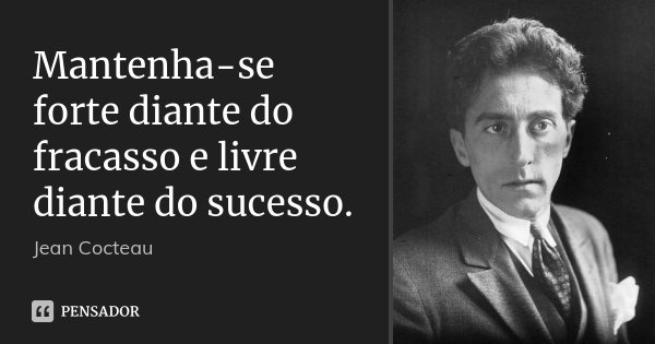 Mantenha-se forte diante do fracasso e livre diante do sucesso.... Frase de Jean Cocteau.