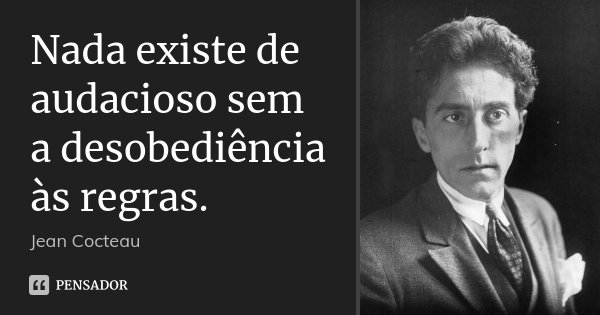 Nada existe de audacioso sem a desobediência às regras.... Frase de Jean Cocteau.
