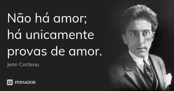 Não há amor; há unicamente provas de amor.... Frase de Jean Cocteau.