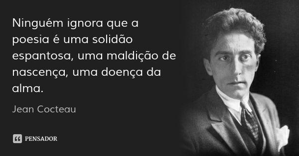 Ninguém ignora que a poesia é uma solidão espantosa, uma maldição de nascença, uma doença da alma.... Frase de Jean Cocteau.