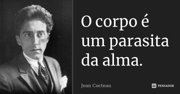 O corpo é um parasita da alma.... Frase de Jean Cocteau.