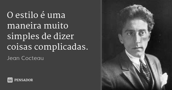 O estilo é uma maneira muito simples de dizer coisas complicadas.... Frase de Jean Cocteau.