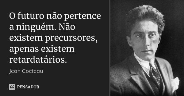 O futuro não pertence a ninguém. Não existem precursores, apenas existem retardatários.... Frase de Jean Cocteau.