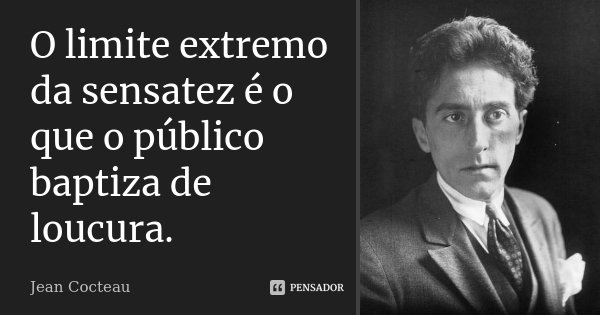 O limite extremo da sensatez é o que o público baptiza de loucura.... Frase de Jean Cocteau.