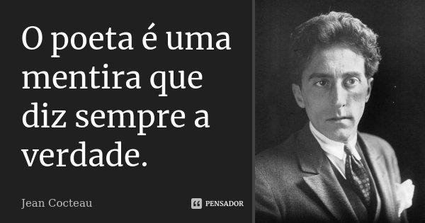 O poeta é uma mentira que diz sempre a verdade.... Frase de Jean Cocteau.