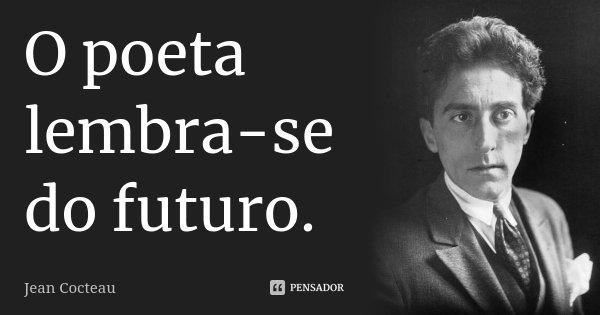 O poeta lembra-se do futuro.... Frase de Jean Cocteau.