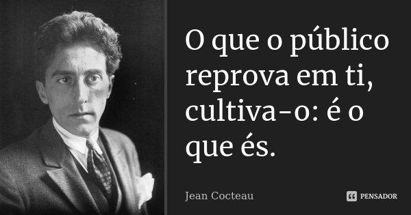O que o público reprova em ti, cultiva-o: é o que és.... Frase de Jean Cocteau.