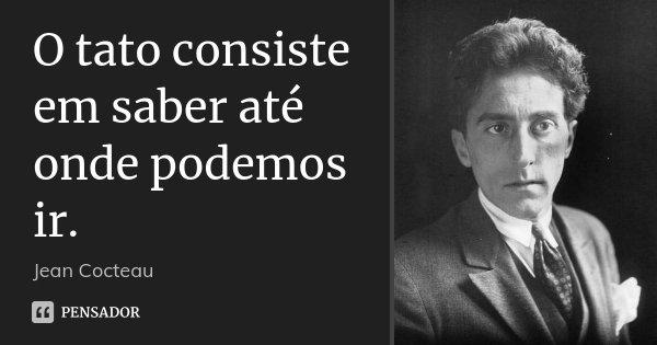 O tato consiste em saber até onde podemos ir.... Frase de Jean Cocteau.