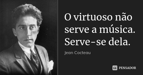 O virtuoso não serve a música. Serve-se dela.... Frase de Jean Cocteau.
