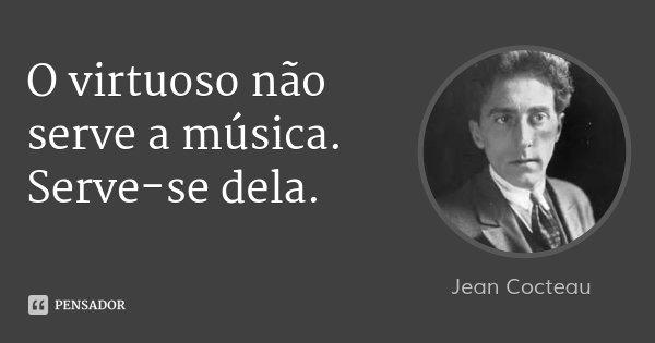 O virtuoso não serve a música. Serve-se dela.... Frase de Jean Cocteau.
