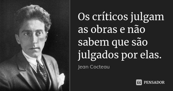 Os críticos julgam as obras e não sabem que são julgados por elas.... Frase de Jean Cocteau.