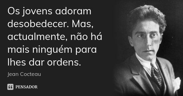 Os jovens adoram desobedecer. Mas, actualmente, não há mais ninguém para lhes dar ordens.... Frase de Jean Cocteau.
