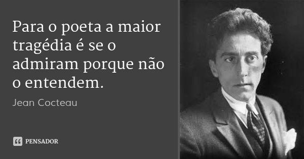 Para o poeta a maior tragédia é se o admiram porque não o entendem.... Frase de Jean Cocteau.