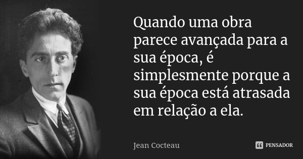 Quando uma obra parece avançada para a sua época, é simplesmente porque a sua época está atrasada em relação a ela.... Frase de Jean Cocteau.