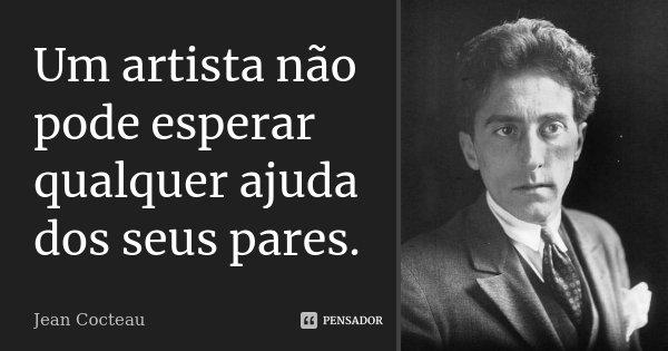 Um artista não pode esperar qualquer ajuda dos seus pares.... Frase de Jean Cocteau.