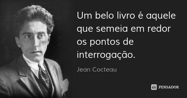 Um belo livro é aquele que semeia em redor os pontos de interrogação.... Frase de Jean Cocteau.