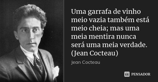 Uma garrafa de vinho meio vazia também está meio cheia; mas uma meia mentira nunca será uma meia verdade. (Jean Cocteau)... Frase de JEAN COCTEAU.