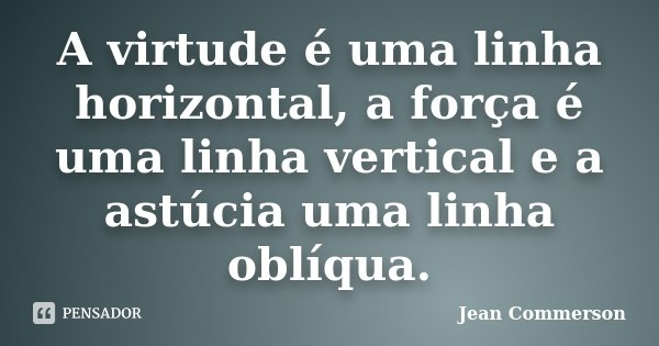 A virtude é uma linha horizontal, a força é uma linha vertical e a astúcia uma linha oblíqua.... Frase de Jean Commerson.