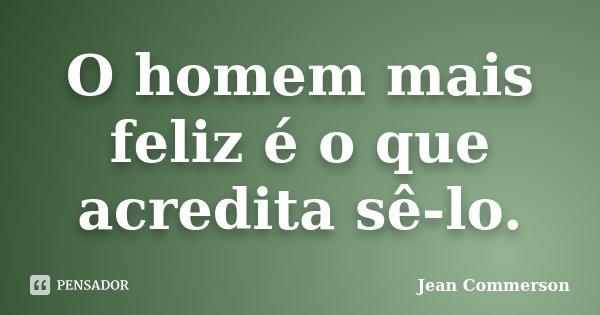 O homem mais feliz é o que acredita sê-lo.... Frase de Jean Commerson.