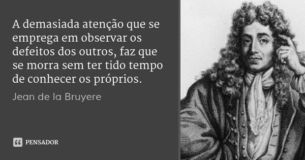 A demasiada atenção que se emprega em observar os defeitos dos outros, faz que se morra sem ter tido tempo de conhecer os próprios.... Frase de Jean de La Bruyère.