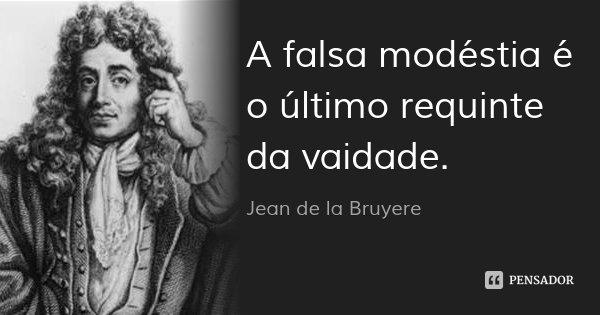 A falsa modéstia é o último requinte da vaidade.... Frase de Jean de la Bruyere.