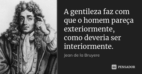 A gentileza faz com que o homem pareça exteriormente, como deveria ser interiormente.... Frase de Jean de La Bruyère.