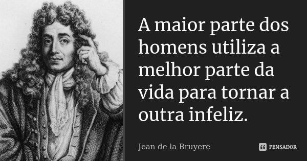A maior parte dos homens utiliza a melhor parte da vida para tornar a outra infeliz.... Frase de Jean de La Bruyère.