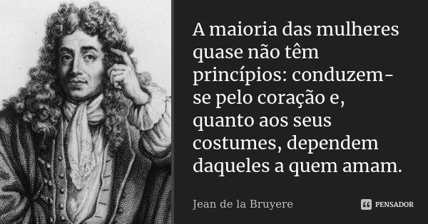 A maioria das mulheres quase não têm princípios: conduzem-se pelo coração e, quanto aos seus costumes, dependem daqueles a quem amam.... Frase de Jean de La Bruyère.