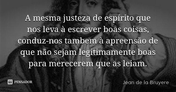 A mesma justeza de espírito que nos leva à escrever boas coisas, conduz-nos tambem à apreensão de que não sejam legitimamente boas para merecerem que as leiam.... Frase de Jean de la Bruyere.