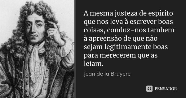 A mesma justeza de espírito que nos leva à escrever boas coisas, conduz-nos tambem à apreensão de que não sejam legitimamente boas para merecerem que as leiam.... Frase de Jean de La Bruyère.