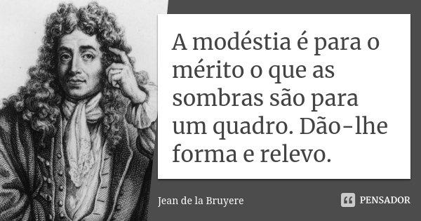 A modéstia é para o mérito o que as sombras são para um quadro. Dão-lhe forma e relevo.... Frase de Jean de La Bruyère.