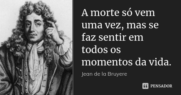 A morte só vem uma vez, mas se faz sentir em todos os momentos da vida.... Frase de Jean de la Bruyére.