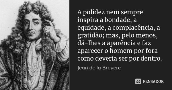 A polidez nem sempre inspira a bondade, a equidade, a complacência, a gratidão; mas, pelo menos, dá-lhes a aparência e faz aparecer o homem por fora como deveri... Frase de Jean de La Bruyère.